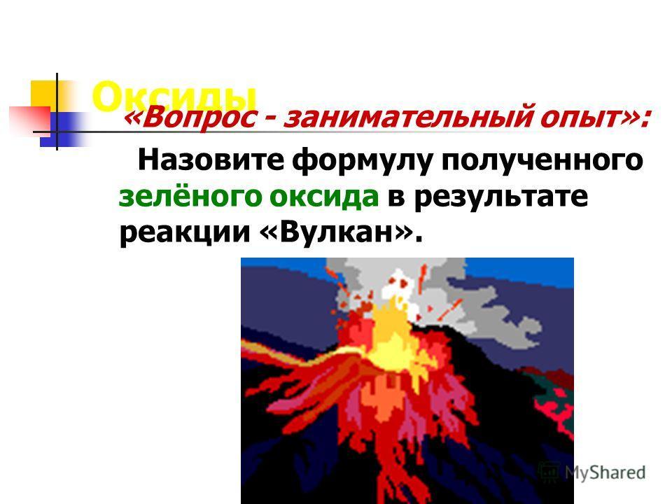 Оксиды «Вопрос - занимательный опыт»: Назовите формулу полученного зелёного оксида в результате реакции «Вулкан».