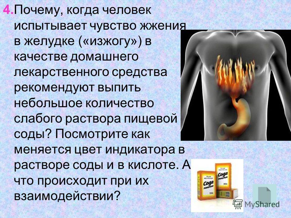 4.Почему, когда человек испытывает чувство жжения в желудке («изжогу») в качестве домашнего лекарственного средства рекомендуют выпить небольшое количество слабого раствора пищевой соды? Посмотрите как меняется цвет индикатора в растворе соды и в кис
