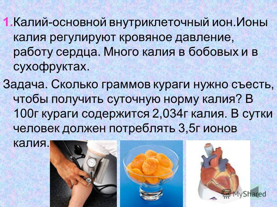 1.Калий-основной внутриклеточный ион.Ионы калия регулируют кровяное давление, работу сердца. Много калия в бобовых и в сухофруктах. Задача. Сколько граммов кураги нужно съесть, чтобы получить суточную норму калия? В 100 г кураги содержится 2,034 г ка