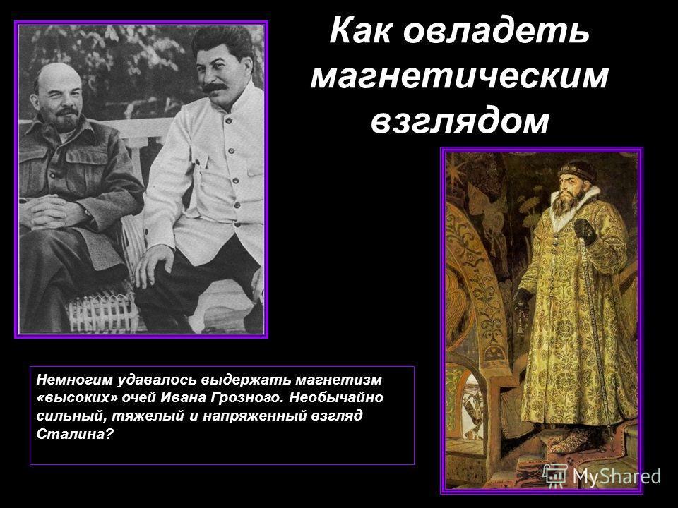 Как овладеть магнетическим взглядом Немногим удавалось выдержать магнетизм «высоких» очей Ивана Грозного. Необычайно сильный, тяжелый и напряженный взгляд Сталина?