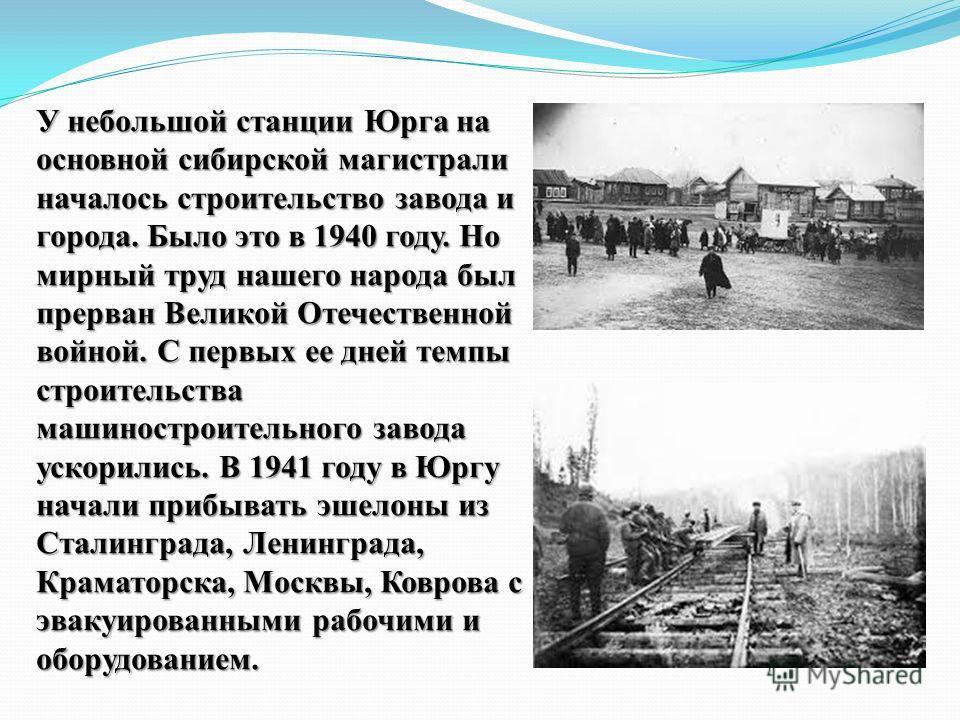 У небольшой станции Юрга на основной сибирской магистрали началось строительство завода и города. Было это в 1940 году. Но мирный труд нашего народа был прерван Великой Отечественной войной. С первых ее дней темпы строительства машиностроительного за