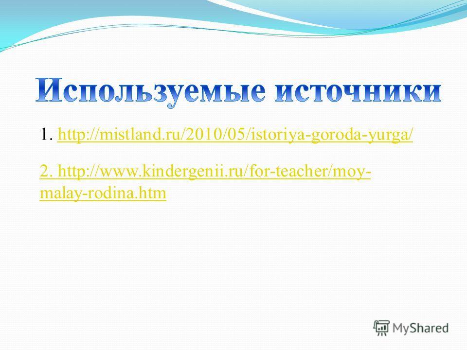 1. http://mistland.ru/2010/05/istoriya-goroda-yurga/http://mistland.ru/2010/05/istoriya-goroda-yurga/ 2. http://www.kindergenii.ru/for-teacher/moy- malay-rodina.htm