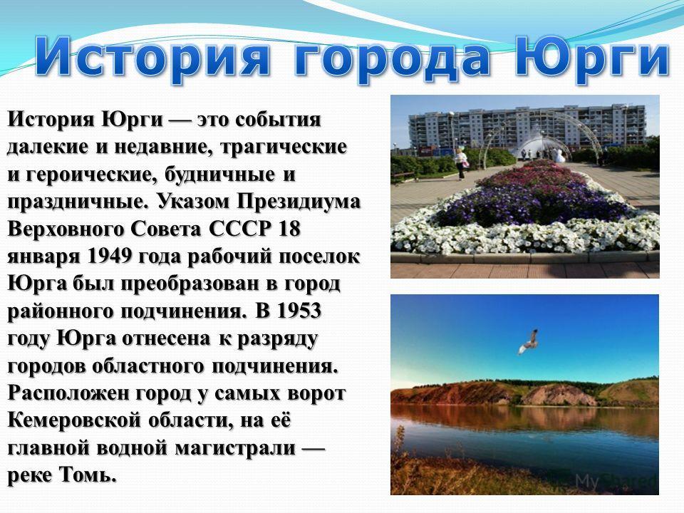 История Юрги это события далекие и недавние, трагические и героические, будничные и праздничные. Указом Президиума Верховного Совета СССР 18 января 1949 года рабочий поселок Юрга был преобразован в город районного подчинения. В 1953 году Юрга отнесен