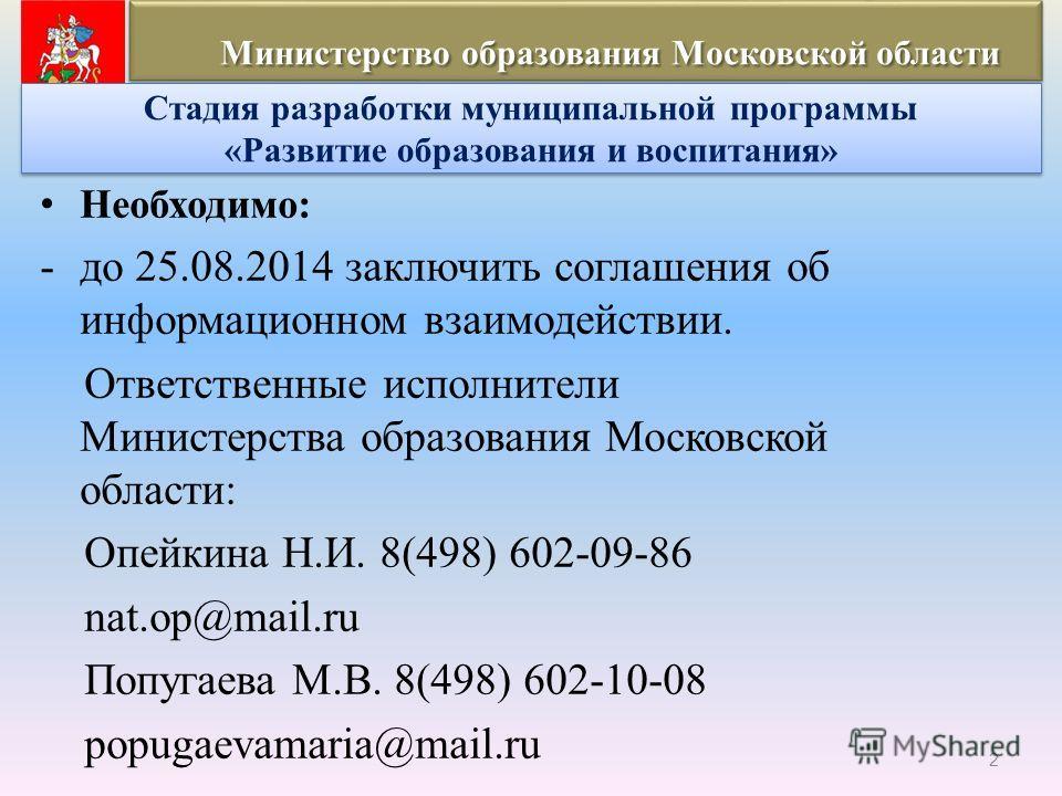 Необходимо: -до 25.08.2014 заключить соглашения об информационном взаимодействии. Ответственные исполнители Министерства образования Московской области: Опейкина Н.И. 8(498) 602-09-86 nat.op@mail.ru Попугаева М.В. 8(498) 602-10-08 popugaevamaria@mail