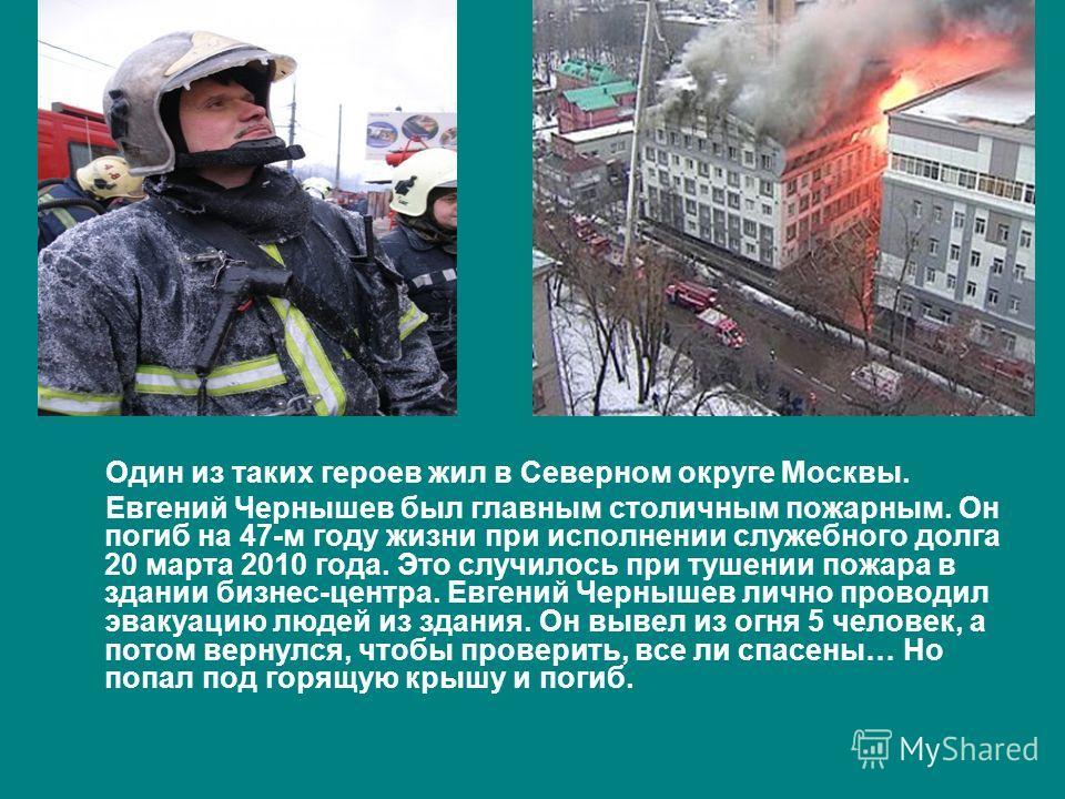 Один из таких героев жил в Северном округе Москвы. Евгений Чернышев был главным столичным пожарным. Он погиб на 47-м году жизни при исполнении служебного долга 20 марта 2010 года. Это случилось при тушении пожара в здании бизнес-центра. Евгений Черны
