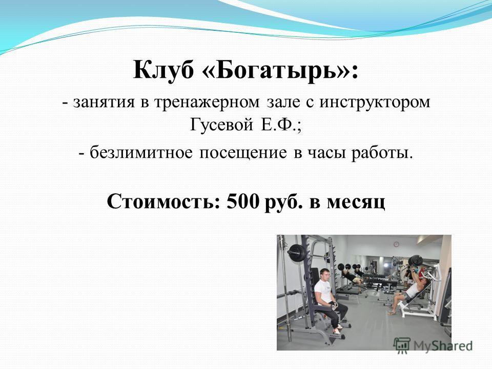 Клуб «Богатырь»: - занятия в тренажерном зале с инструктором Гусевой Е.Ф.; - безлимитное посещение в часы работы. Стоимость: 500 руб. в месяц