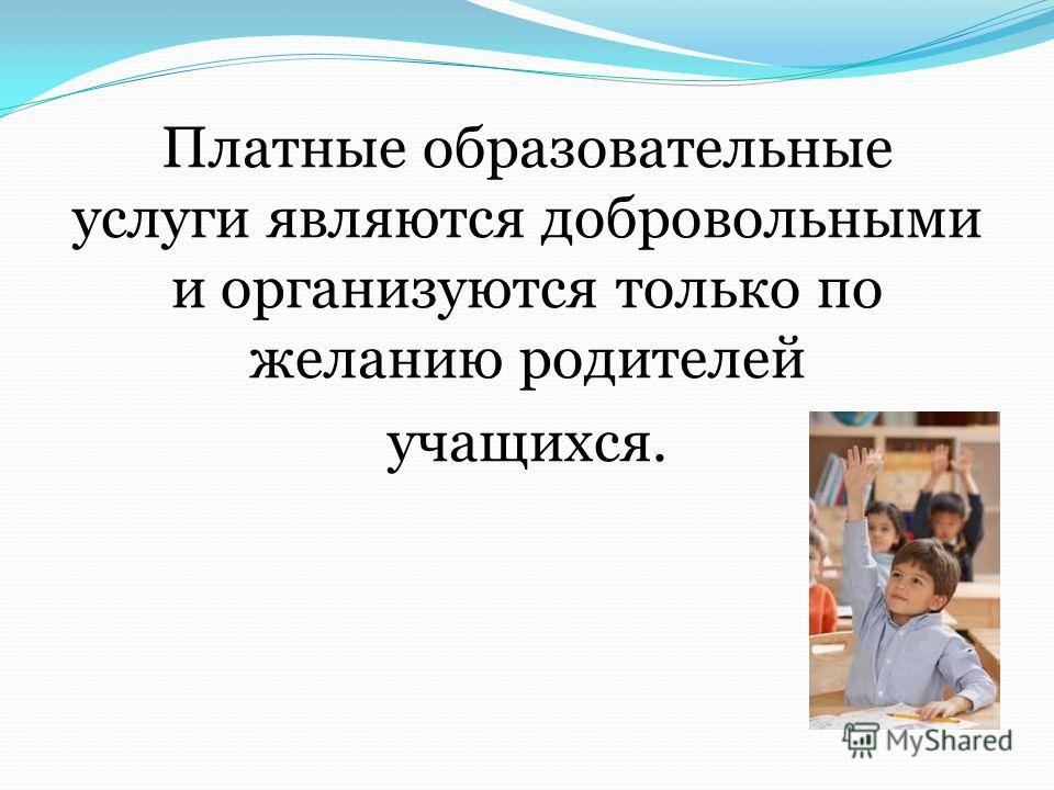Платные образовательные услуги являются добровольными и организуются только по желанию родителей учащихся.