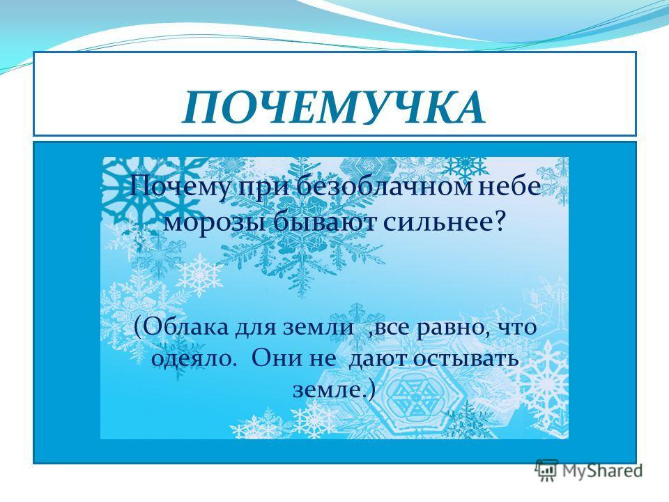 Без рук рисует, Без зубов кусает. (ЗОРОМ) ПОЧЕМУЧКА Почему при безоблачном небе морозы бывают сильнее? (Облака для земли,все равно, что одеяло. Они не дают остывать земле.)