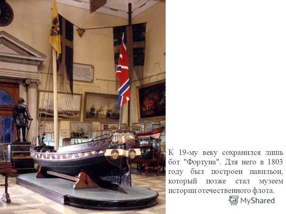 К 19-му веку сохранился лишь бот Фортуна. Для него в 1803 году был построен павильон, который позже стал музеем истории отечественного флота.
