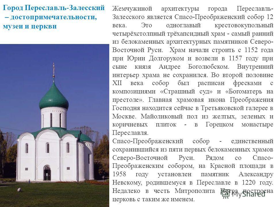 Жемчужиной архитектуры города Переславль- Залесского является Спасо-Преображенский собор 12 века. Это одноглавый крестово купольный четырёхстолпный трёхапсидный храм - самый ранний из белокаменных архитектурных памятников Северо- Восточной Руси. Храм