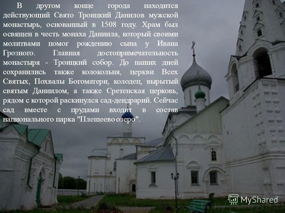 В другом конце города находится действующий Свято Троицкий Данилов мужской монастырь, основанный в 1508 году. Храм был освящен в честь монаха Даниила, который своими молитвами помог рождению сына у Ивана Грозного. Главная достопримечательность монаст