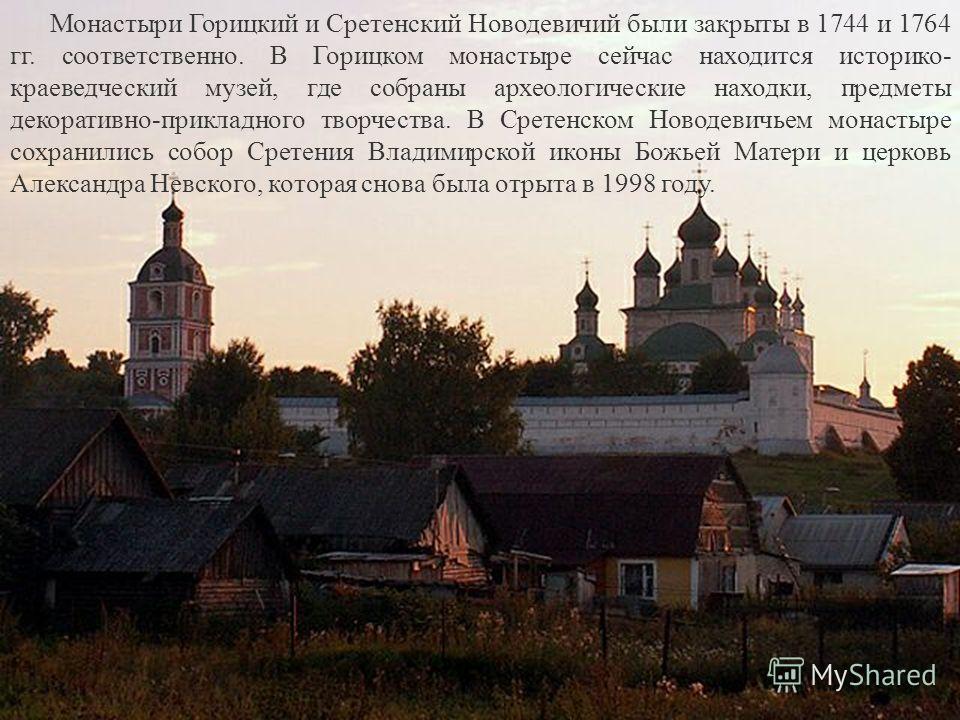 Монастыри Горицкий и Сретенский Новодевичий были закрыты в 1744 и 1764 гг. соответственно. В Горицком монастыре сейчас находится историко- краеведческий музей, где собраны археологические находки, предметы декоративно-прикладного творчества. В Сретен
