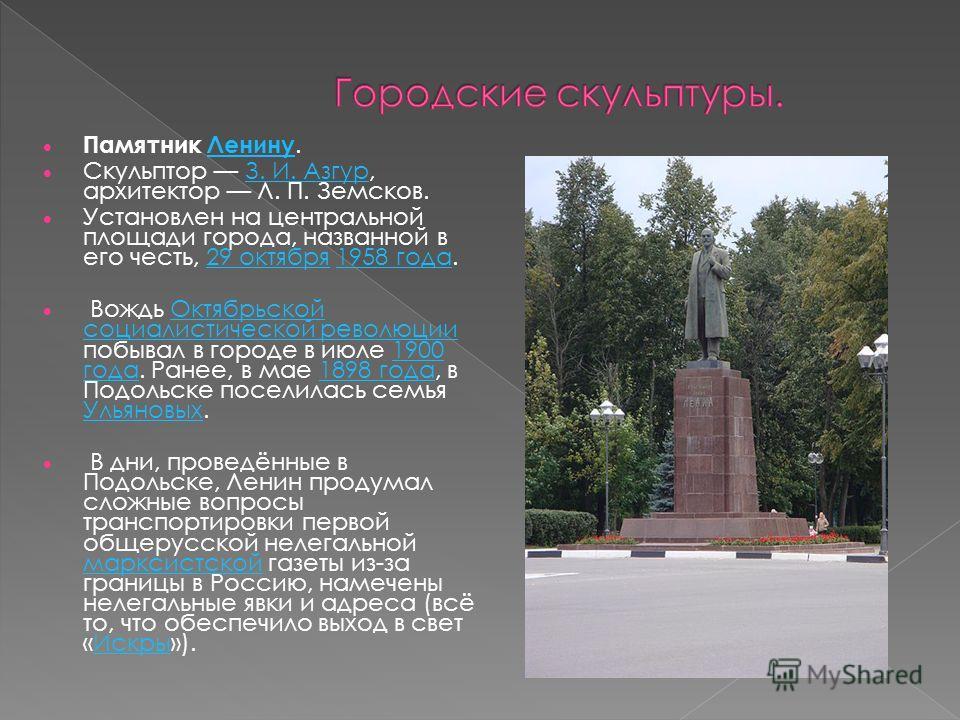 Памятник Ленину.Ленину Скульптор З. И. Азгур, архитектор Л. П. Земсков.З. И. Азгур Установлен на центральной площади города, названной в его честь, 29 октября 1958 года.29 октября 1958 года Вождь Октябрьской социалистической революции побывал в город