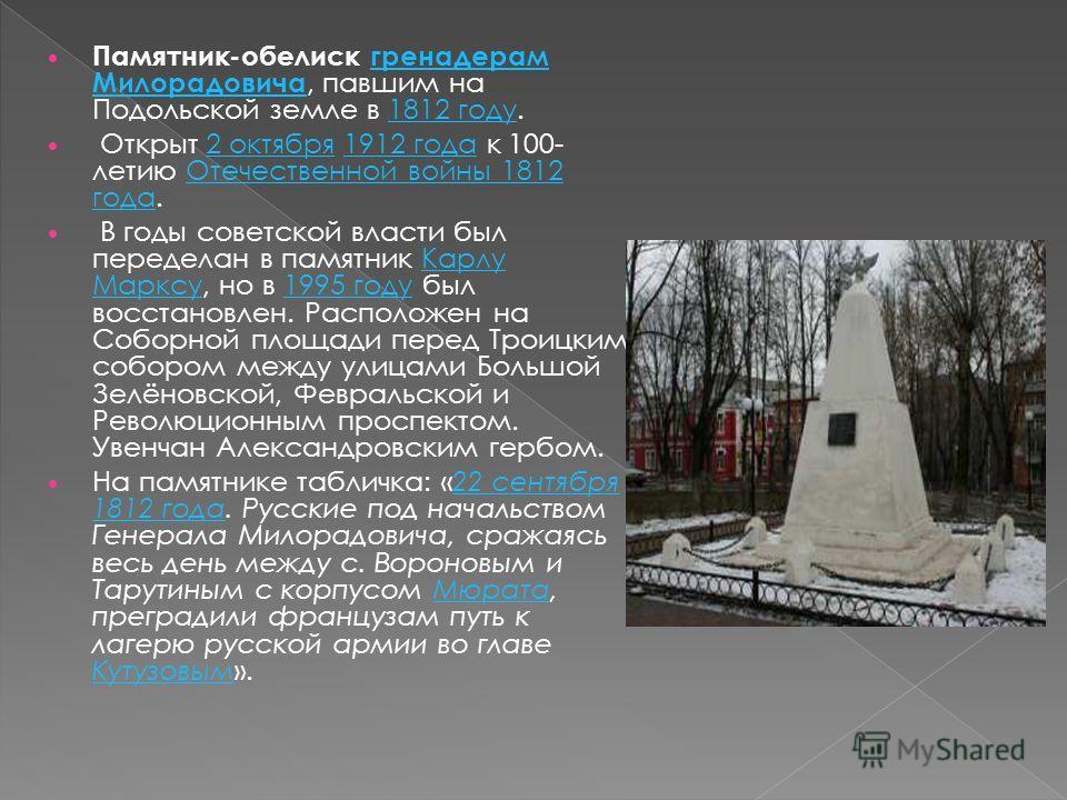 Памятник-обелиск гренадерам Милорадовича, павшим на Подольской земле в 1812 году.гренадерам Милорадовича 1812 году Открыт 2 октября 1912 года к 100- летию Отечественной войны 1812 года.2 октября 1912 года Отечественной войны 1812 года В годы советско