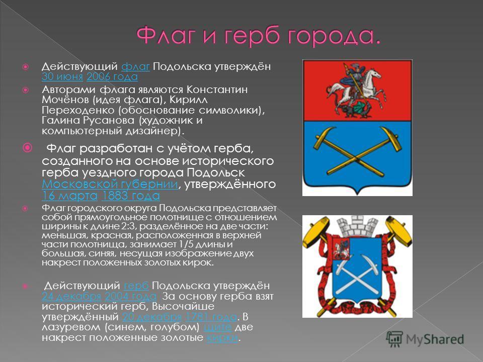 Действующий флаг Подольска утверждён 30 июня 2006 года флаг 30 июня 2006 года Авторами флага являются Константин Мочёнов (идея флага), Кирилл Переходенко (обоснование символики), Галина Русанова (художник и компьютерный дизайнер). Флаг разработан с у