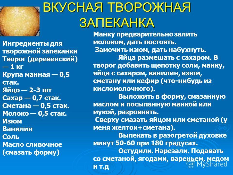 ВКУСНАЯ ТВОРОЖНАЯ ЗАПЕКАНКА Ингредиенты для творожной запеканки Творог (деревенский) 1 кг Крупа манная 0,5 сток. Яйцо 2-3 шт Сахар 0,7 сток. Сметана 0,5 сток. Молоко 0,5 сток. Изюм Ванилин Соль Масло сливочное (смазать форму) Манку предварительно зал