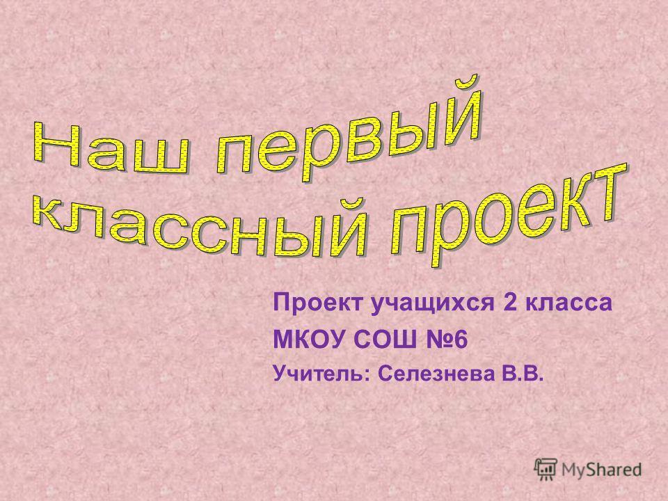 Проект учащихся 2 класса МКОУ СОШ 6 Учитель: Селезнева В.В.