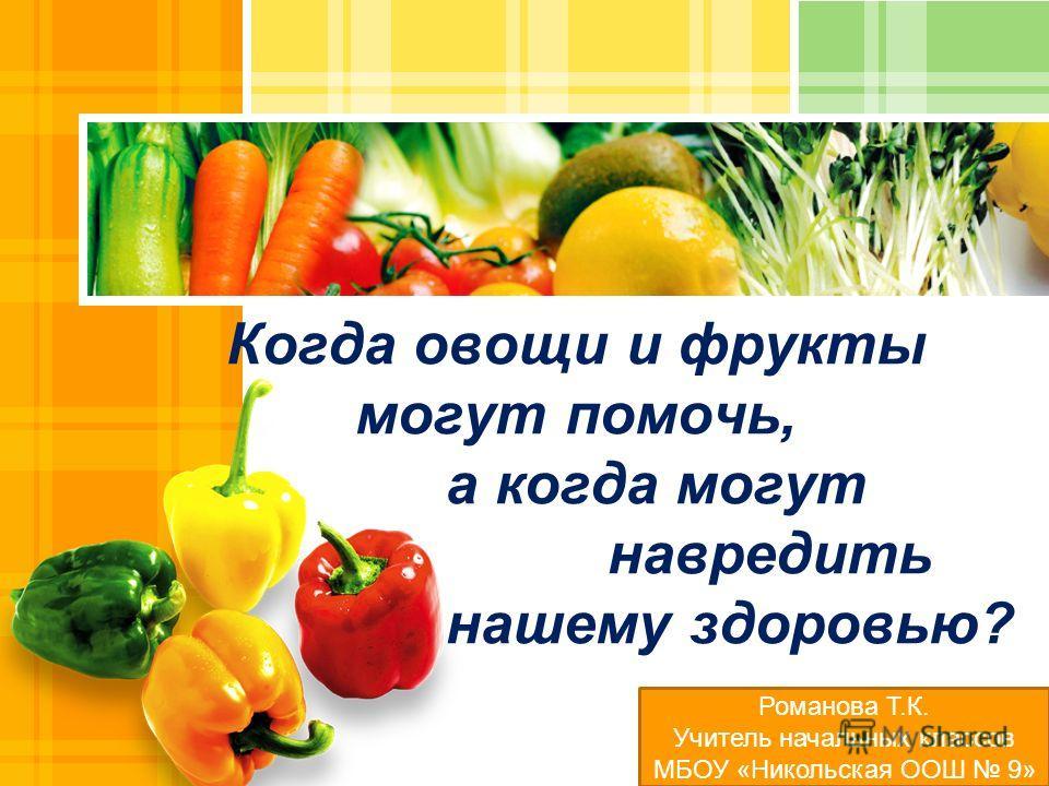 L/O/G/O Когда овощи и фрукты могут помочь, а когда могут навредить нашему здоровью? Романова Т.К. Учитель начальных классов МБОУ «Никольская ООШ 9»