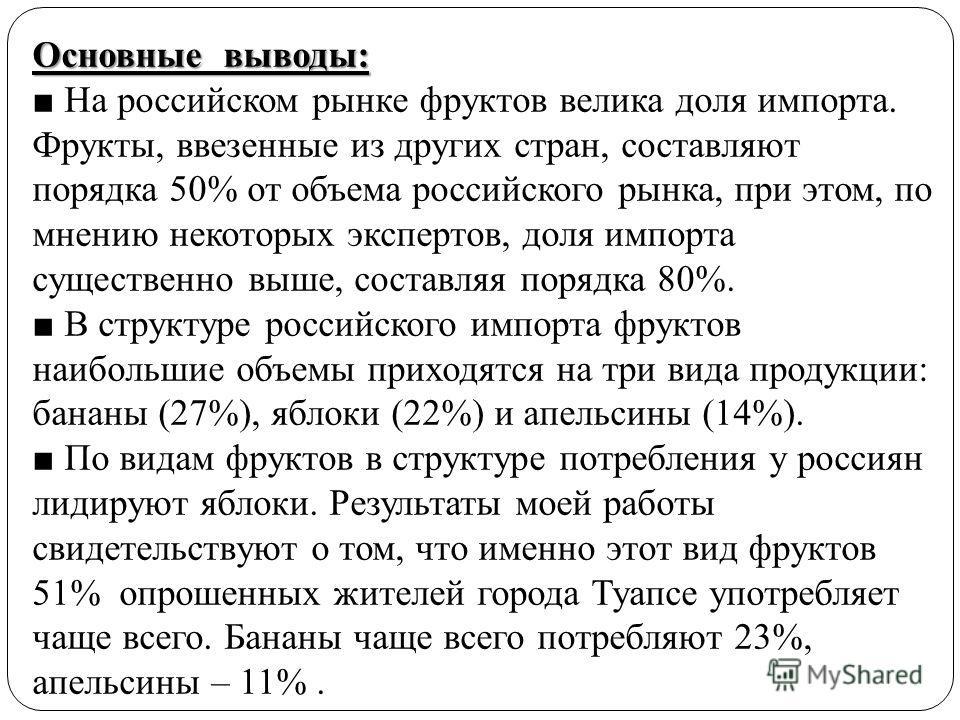 Основные выводы: Основные выводы: На российском рынке фруктов велика доля импорта. Фрукты, ввезенные из других стран, составляют порядка 50% от объема российского рынка, при этом, по мнению некоторых экспертов, доля импорта существенно выше, составля