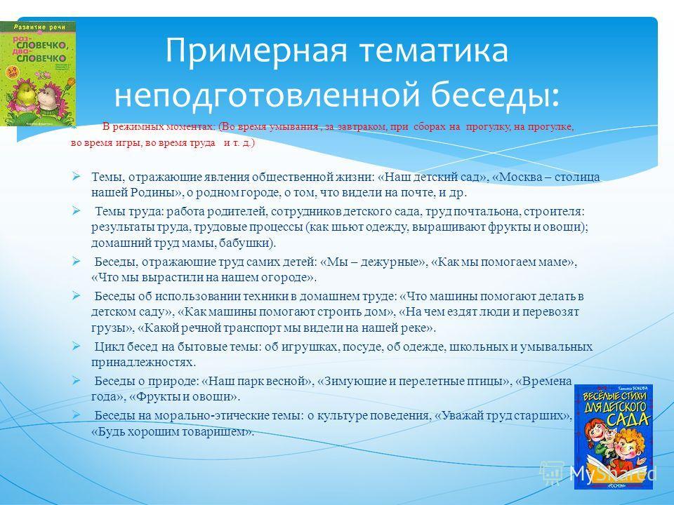 В режимных моментах: (Во время умывания, за завтраком, при сборах на прогулку, на прогулке, во время игры, во время труда и т. д.) Темы, отражающие явления общественной жизни: «Наш детский сад», «Москва – столица нашей Родины», о родном городе, о том
