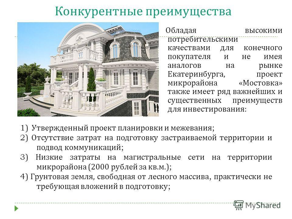 Конкурентные преимущества Обладая высокими потребительскими качествами для конечного покупателя и не имея аналогов на рынке Екатеринбурга, проект микрорайона « Мостовка » также имеет ряд важнейших и существенных преимуществ для инвестирования : 1) Ут