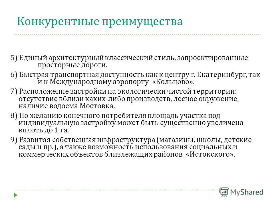 Конкурентные преимущества 5) Единый архитектурный классический стиль, запроектированные просторные дороги. 6) Быстрая транспортная доступность как к центру г. Екатеринбург, так и к Международному аэропорту «Кольцово». 7) Расположение застройки на эко