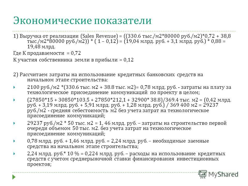 Экономические показатели 1) Выручка от реализации (Sales Revenue) = ((330.6 тыс./м 2*80000 руб./м 2)*0,72 + 38,8 тыс./м 2*80000 руб./м 2)) * ( 1 – 0,12) = (19,04 млрд. руб. + 3,1 млрд. руб.) * 0,88 = 19,48 млрд. Где K продуваемости = 0,72 K участия с