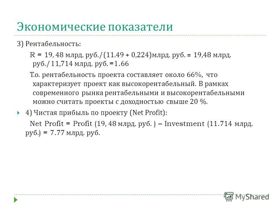 Экономические показатели 3) Рентабельность : R = 19, 48 млрд. руб./(11.49 + 0,224) млрд. руб. = 19,48 млрд. руб./11,714 млрд. руб. =1.66 Т. о. рентабельность проекта составляет около 66%, что характеризует проект как высокорентабельный. В рамках совр