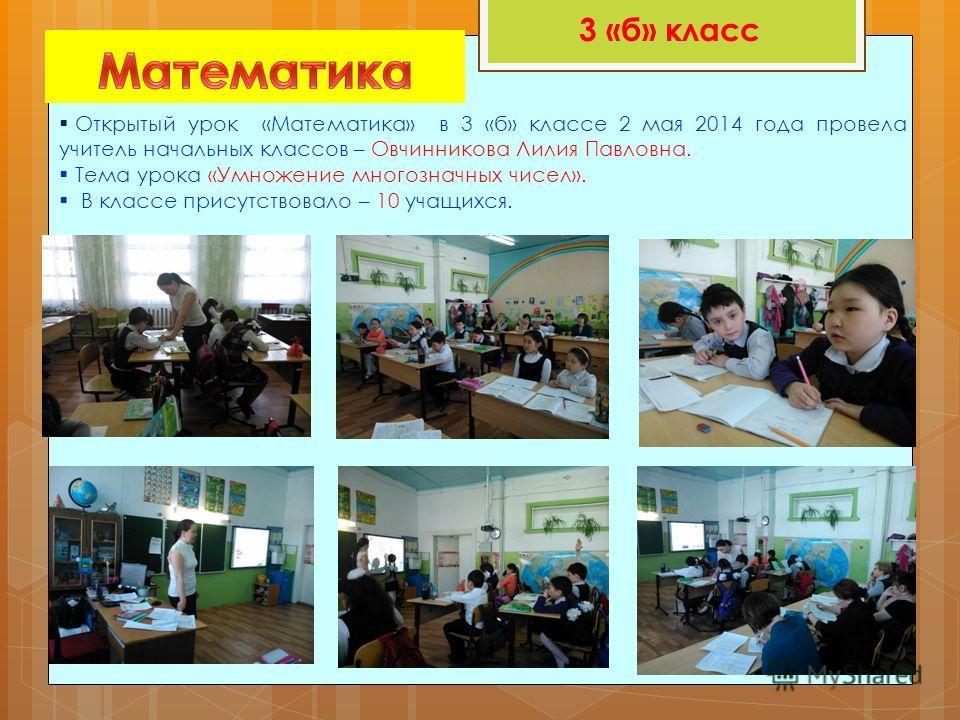3 «б» класс Открытый урок «Математика» в 3 «б» классе 2 мая 2014 года провела учитель начальных классов – Овчинникова Лилия Павловна. Тема урока «Умножение многозначных чисел». В классе присутствовало – 10 учащихся.