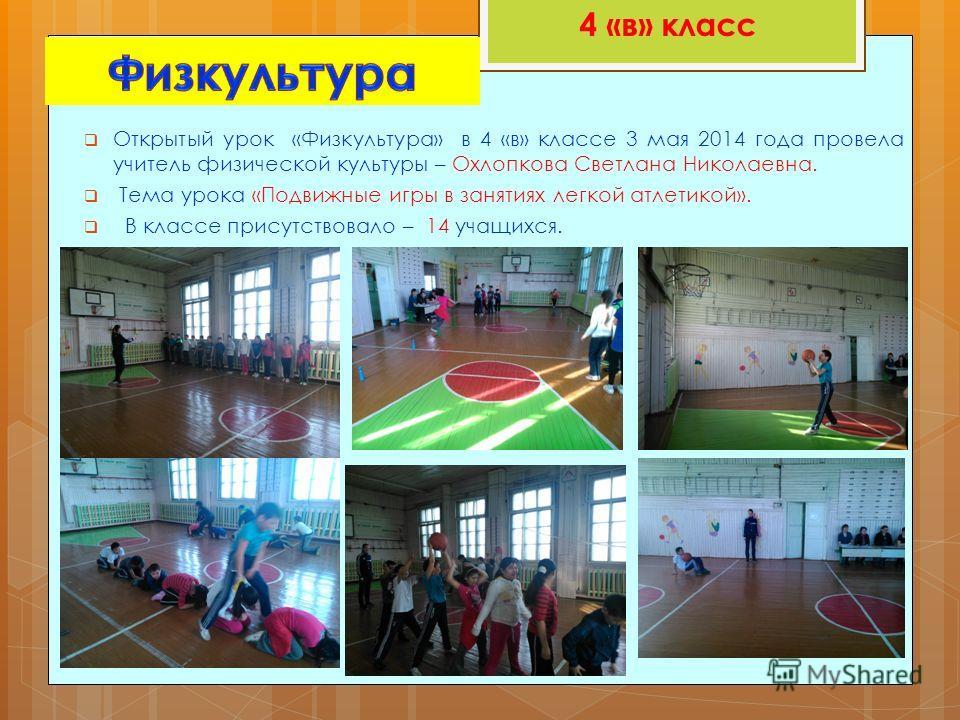 Открытый урок «Физкультура» в 4 «в» классе 3 мая 2014 года провела учитель физической культуры – Охлопкова Светлана Николаевна. Тема урока «Подвижные игры в занятиях легкой атлетикой». В классе присутствовало – 14 учащихся. 4 «в» класс