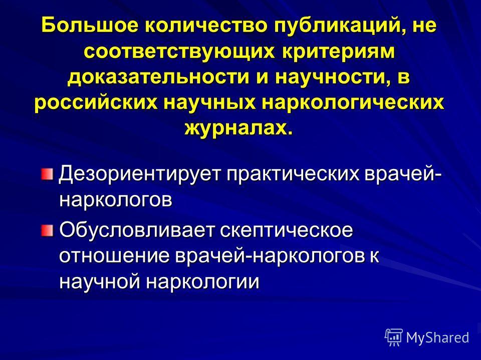 Большое количество публикаций, не соответствующих критериям доказательности и научности, в российских научных наркологических журналах. Дезориентирует практических врачей- наркологов Обусловливает скептическое отношение врачей-наркологов к научной на