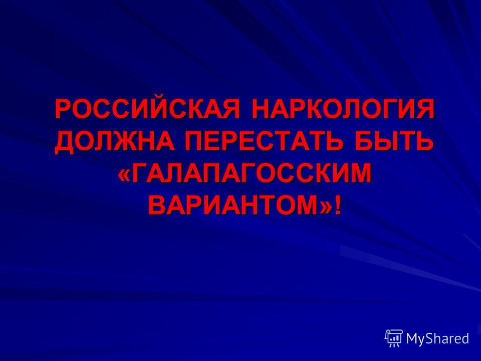 РОССИЙСКАЯ НАРКОЛОГИЯ ДОЛЖНА ПЕРЕСТАТЬ БЫТЬ «ГАЛАПАГОССКИМ ВАРИАНТОМ»!