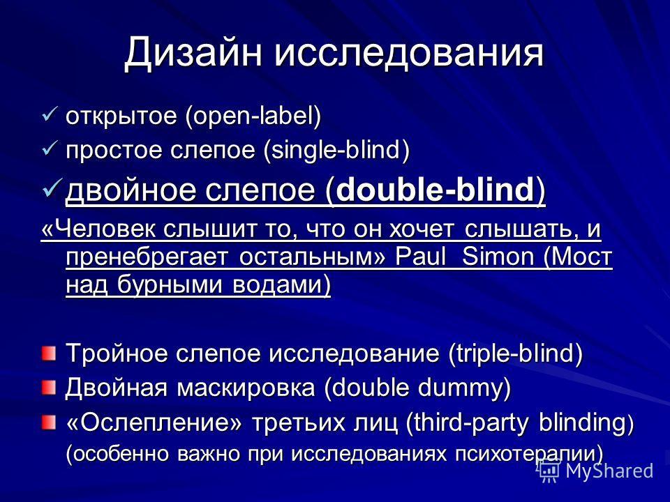 Дизайн исследования открытое (open-label) открытое (open-label) простое слепое (single-blind) простое слепое (single-blind) двойное слепое (double-blind) двойное слепое (double-blind) «Человек слышит то, что он хочет слышать, и пренебрегает остальным