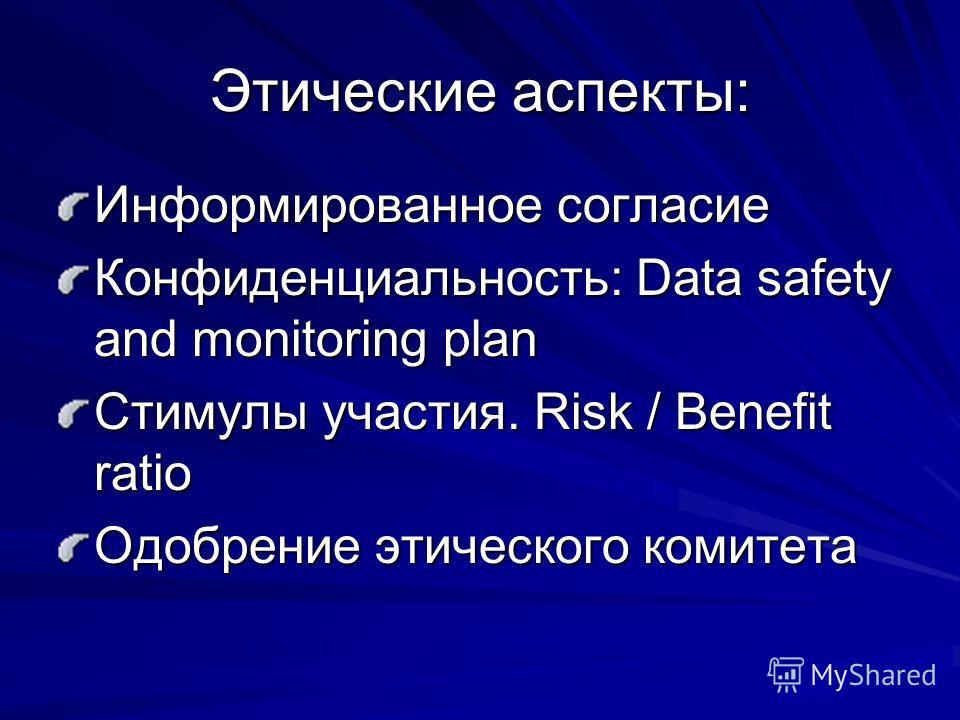 Этические аспекты: Информированное согласие Конфиденциальность: Data safety and monitoring plan Стимулы участия. Risk / Benefit ratio Одобрение этического комитета
