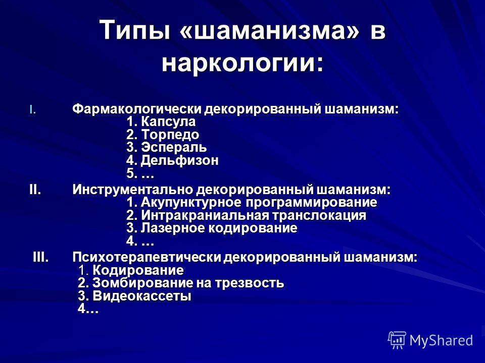 Типы «шаманизма» в наркологии: I. Фармакологически декорированный шаманизм: 1. Капсула 2. Торпедо 3. Эспераль 4. Дельфизон 5. … II. Инструментально декорированный шаманизм: 1. Акупунктурное программирование 2. Интракраниальная транслокация 3. Лазерно