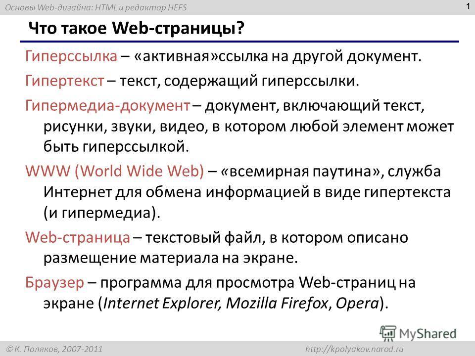 Основы Web-дизайна: HTML и редактор HEFS К. Поляков, 2007-2011 http://kpolyakov.narod.ru 1 Что такое Web-страницы? Гиперссылка – «активная»ссылка на другой документ. Гипертекст – текст, содержащий гиперссылки. Гипермедиа-документ – документ, включающ