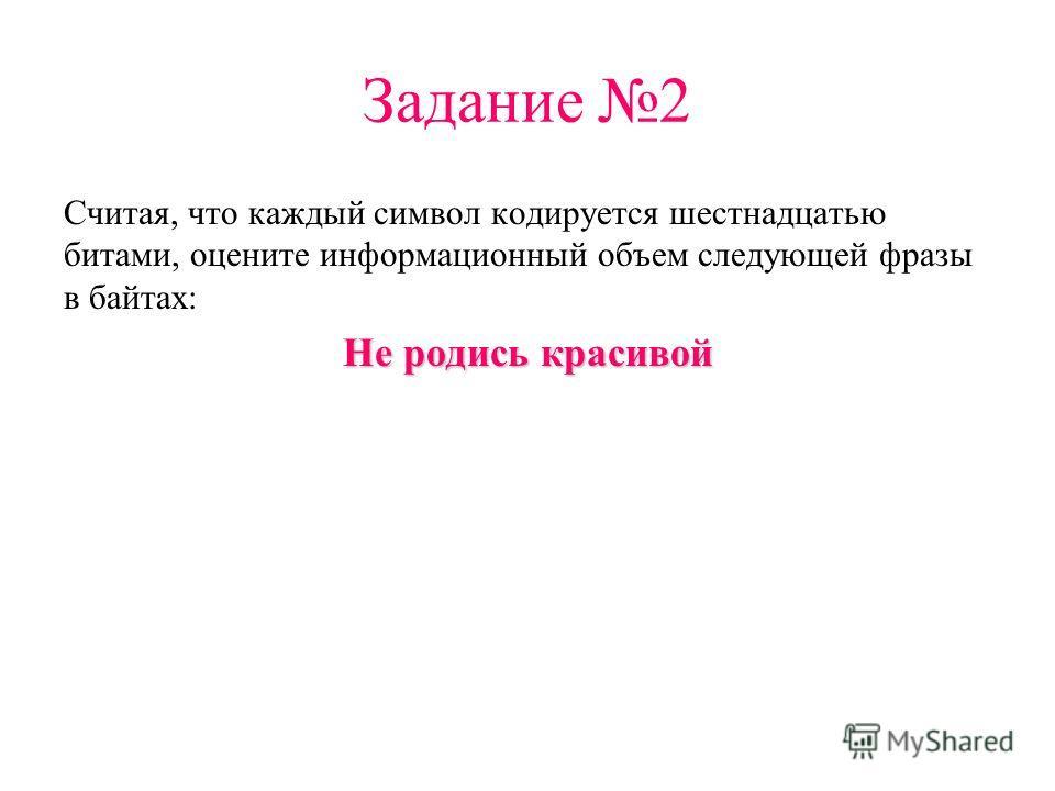 Задание 2 Считая, что каждый символ кодируется шестнадцатью битами, оцените информационный объем следующей фразы в байтах: Не родись красивой