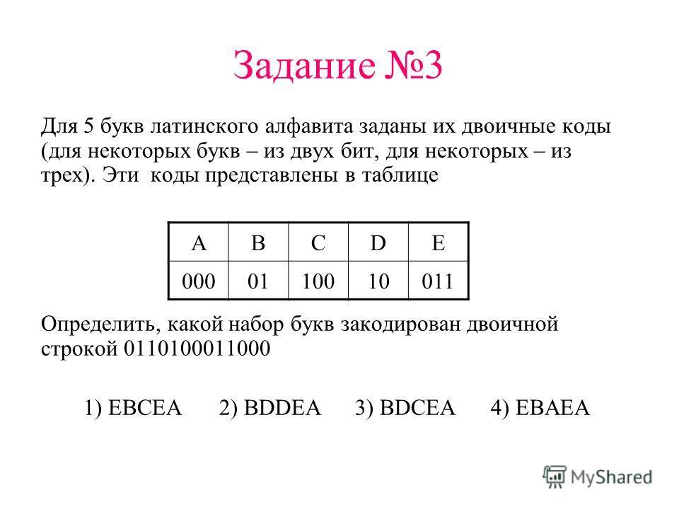 Задание 3 Для 5 букв латинского алфавита заданы их двоичные коды (для некоторых букв – из двух бит, для некоторых – из трех). Эти коды представлены в таблице Определить, какой набор букв закодирован двоичной строкой 0110100011000 1) EBCEA2) BDDEA3) B