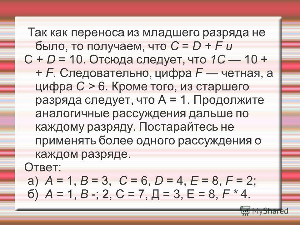 Так как переноса из младшего разряда не было, то получаем, что С = D + F и С + D = 10. Отсюда следует, что 1С 10 + + F. Следовательно, цифра F четная, а цифра С > 6. Кроме того, из старшего разряда следует, что А = 1. Продолжите аналогичные рассужде