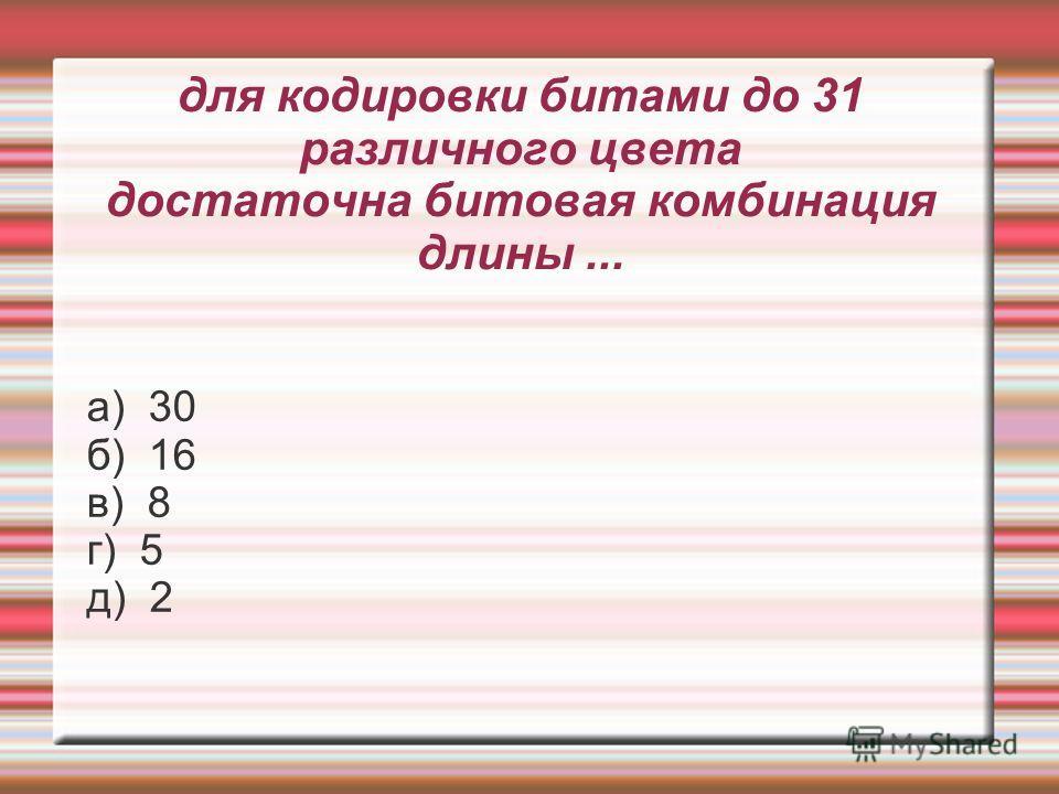 для кодировки битами до 31 различного цвета достаточна битовая комбинация длины... а) 30 б) 16 в) 8 г) 5 д) 2