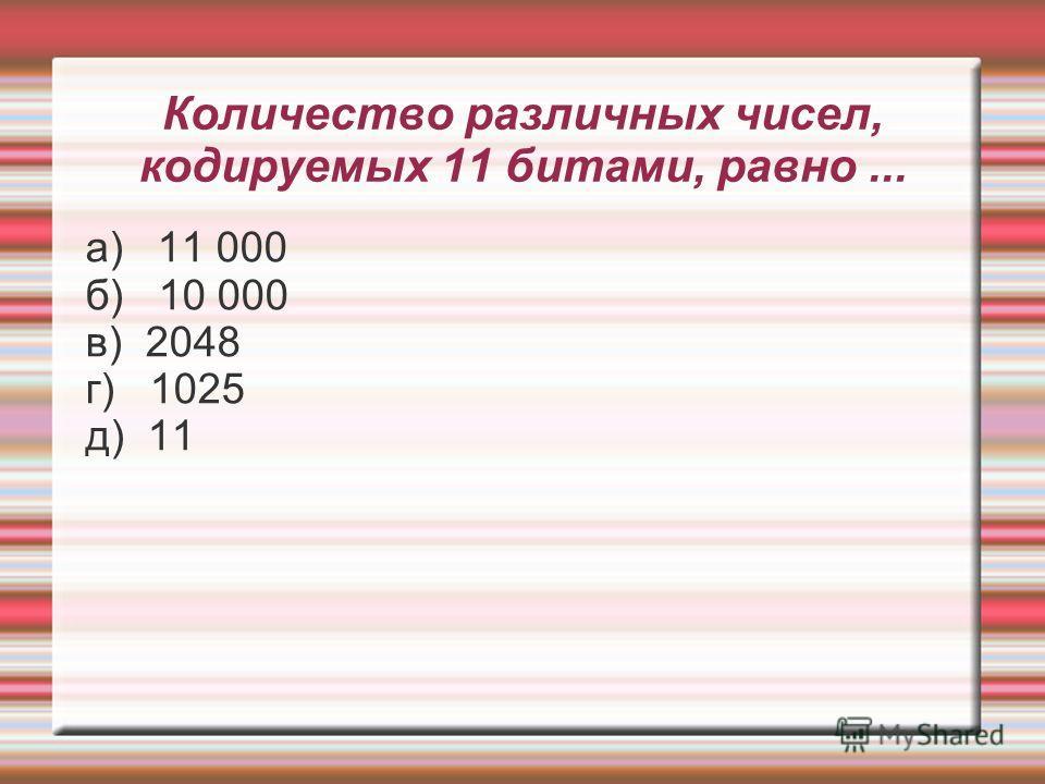 Количество различных чисел, кодируемых 11 битами, равно... а) 11 000 б) 10 000 в) 2048 г) 1025 д) 11