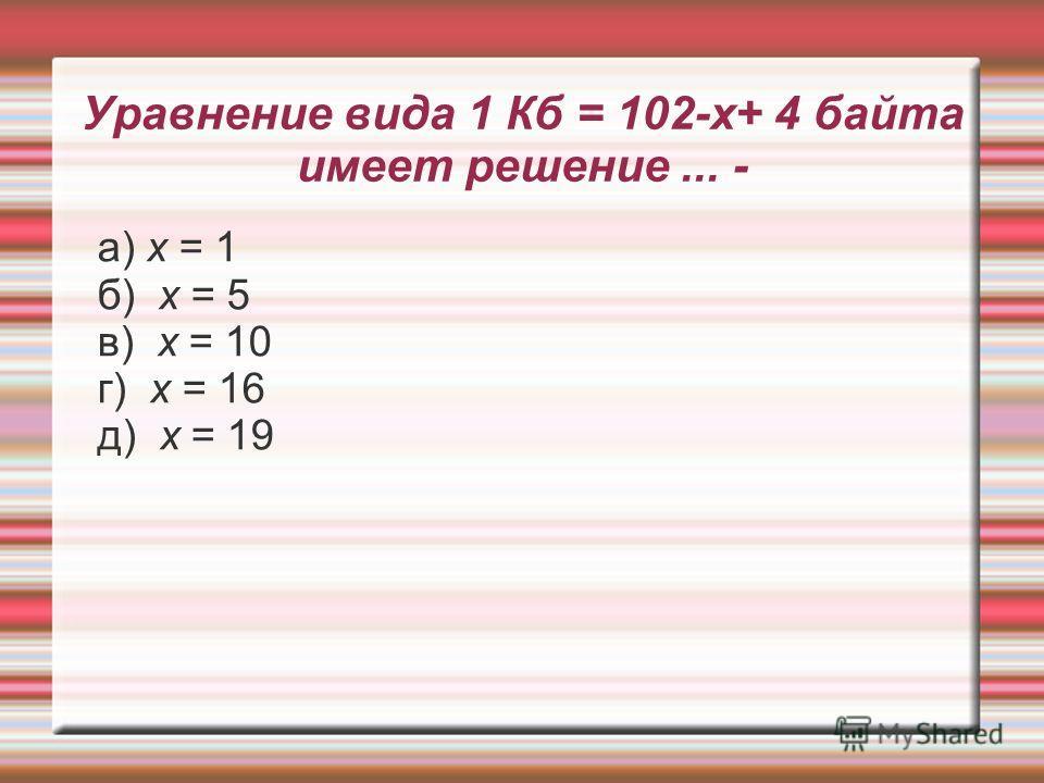 Уравнение вида 1 Кб = 102-х+ 4 байта имеет решение... - а) х = 1 б) х = 5 в) х = 10 г) х = 16 д) х = 19