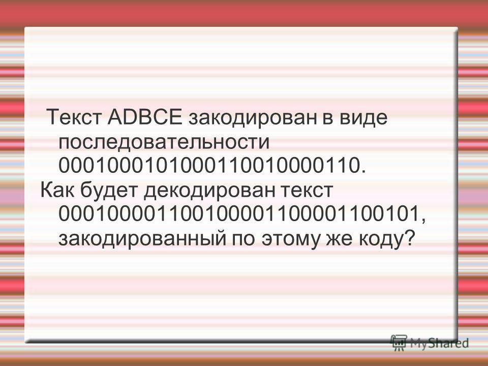 Текст ADBCE закодирован в виде последовательности 0001000101000110010000110. Как будет декодирован текст 000100001100100001100001100101, закодированный по этому же коду?