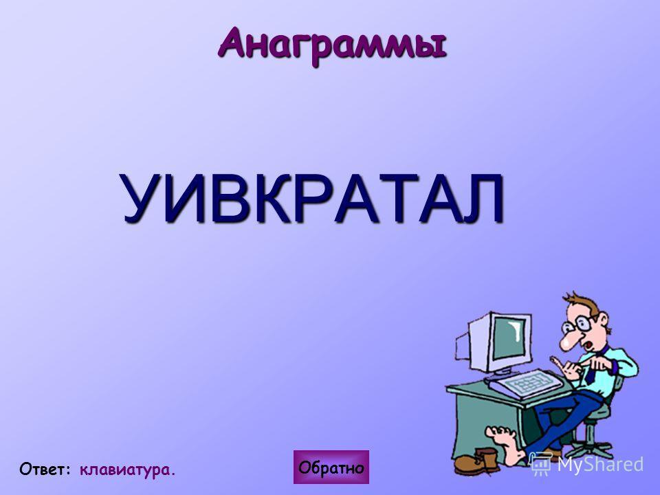 АнаграммыУИВКРАТАЛ Обратно Ответ: клавиатура.