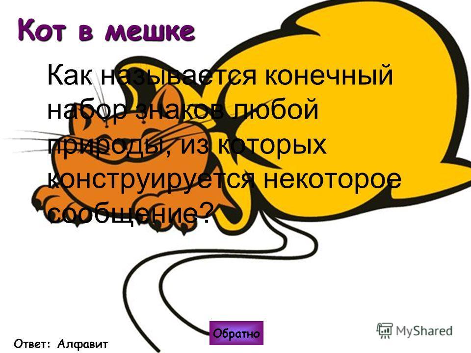 Кот в мешке Как называется конечный набор знаков любой природы, из которых конструируется некоторое сообщение? Обратно Ответ: Алфавит
