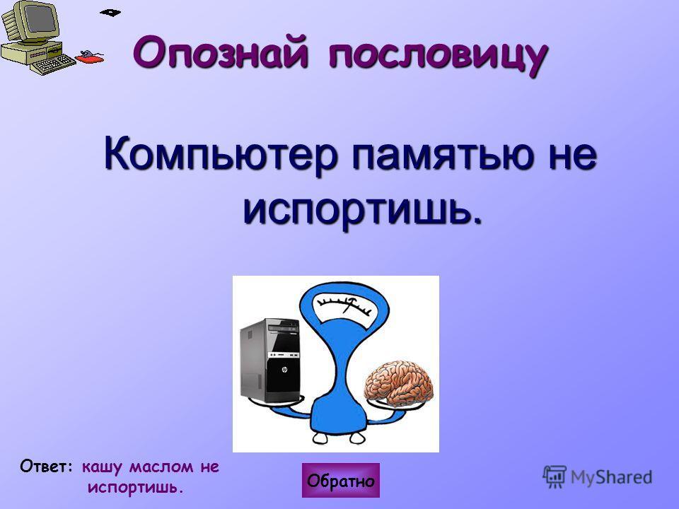Опознай пословицу Обратно Ответ: кашу маслом не испортишь. Компьютер памятью не испортишь.