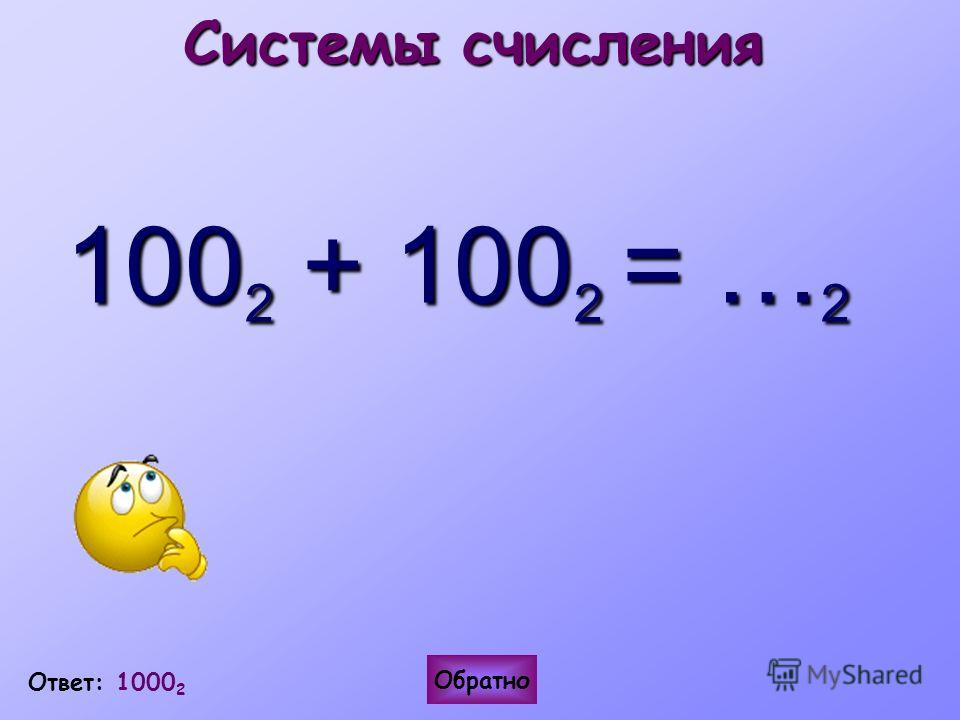 Системы счисления 100 2 + 100 2 = … 2 Ответ: 1000 2 Обратно