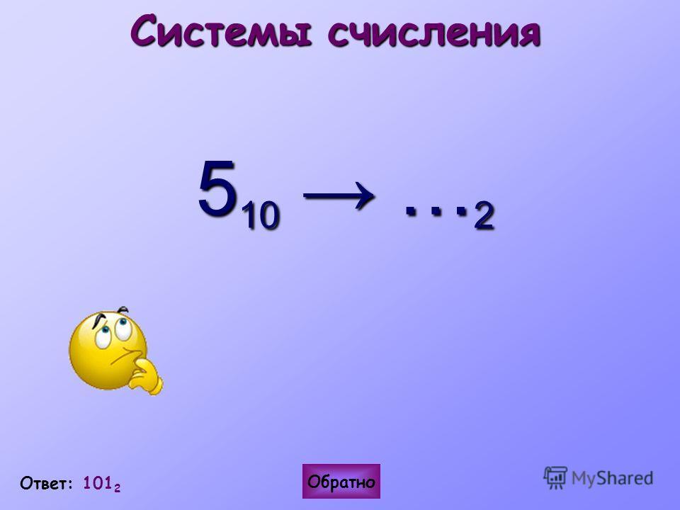 Ответ: 101 2 Системы счисления 5 10 … 2