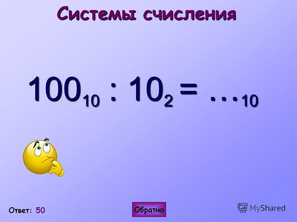 Ответ: 50 Обратно Системы счисления 100 10 : 10 2 = … 10