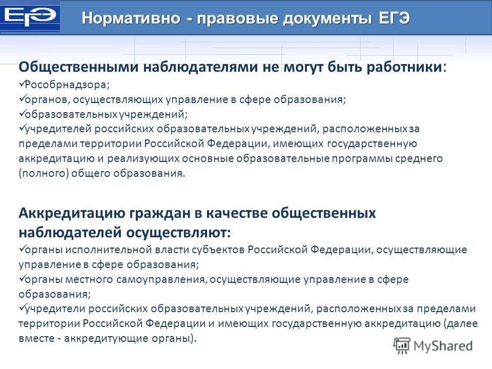Нормативно - правовые документы ЕГЭ Общественными наблюдателями не могут быть работники : Рособрнадзора; органов, осуществляющих управление в сфере образования; образовательных учреждений; учредителей российских образовательных учреждений, расположен
